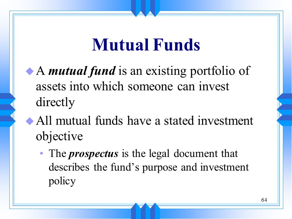 64 Mutual Funds u A mutual fund is an existing portfolio of assets into which someone can invest directly u All mutual funds have a stated investment