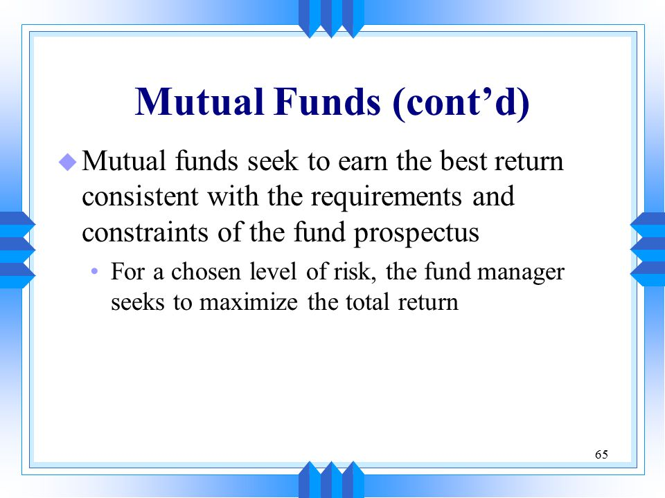 65 Mutual Funds (cont'd) u Mutual funds seek to earn the best return consistent with the requirements and constraints of the fund prospectus For a cho