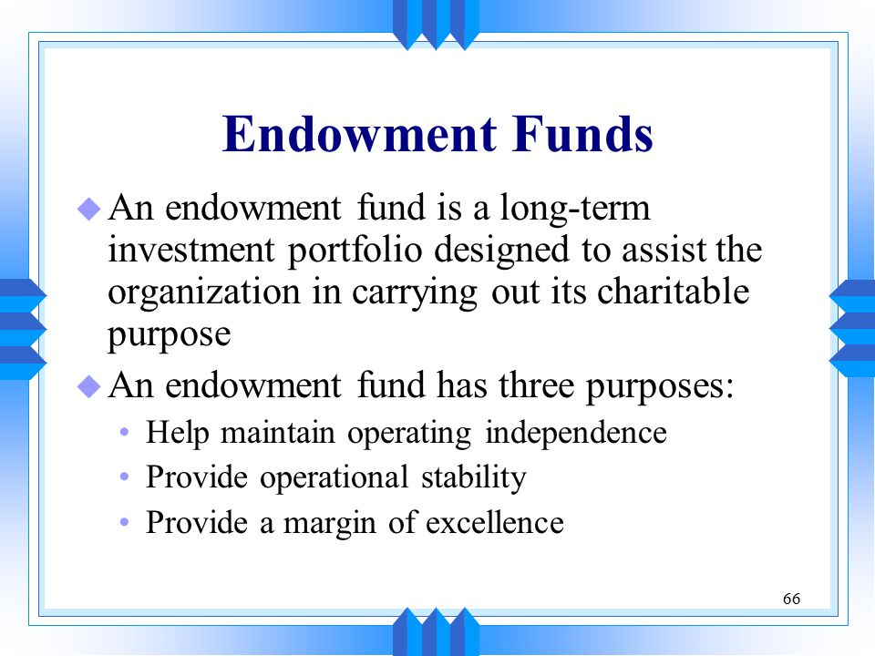 66 Endowment Funds u An endowment fund is a long-term investment portfolio designed to assist the organization in carrying out its charitable purpose u An endowment fund has three purposes: Help maintain operating independence Provide operational stability Provide a margin of excellence