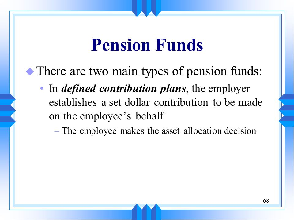 68 Pension Funds u There are two main types of pension funds: In defined contribution plans, the employer establishes a set dollar contribution to be made on the employee's behalf –The employee makes the asset allocation decision