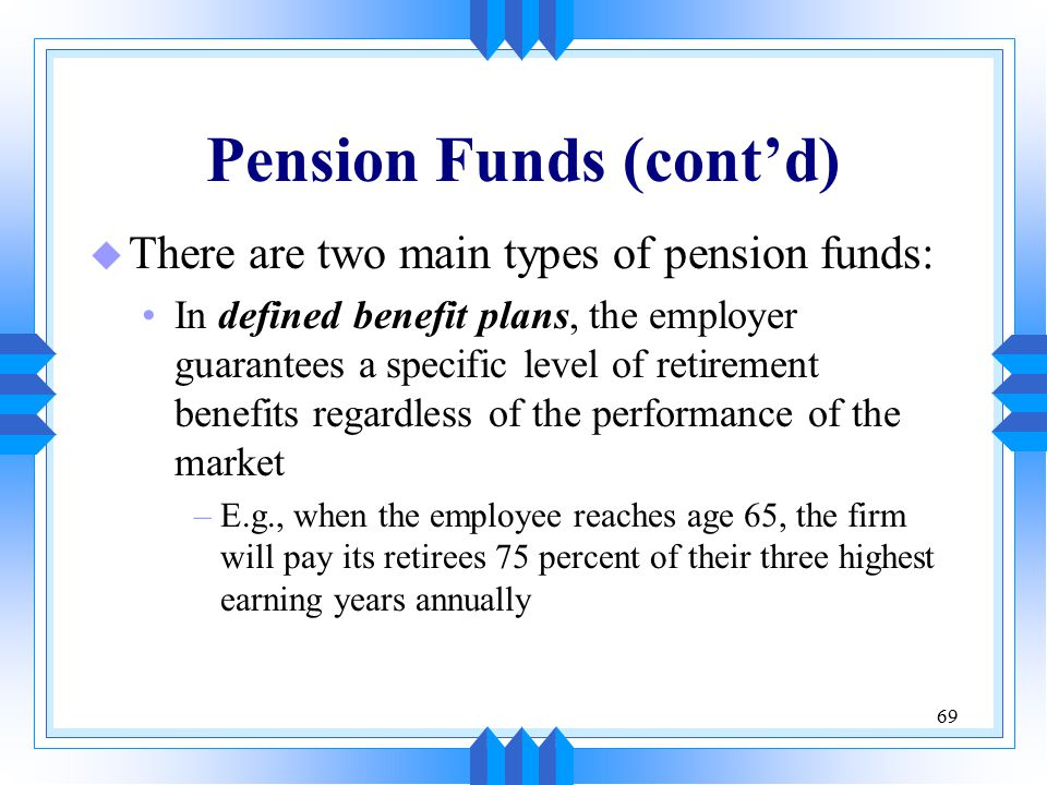69 Pension Funds (cont'd) u There are two main types of pension funds: In defined benefit plans, the employer guarantees a specific level of retiremen