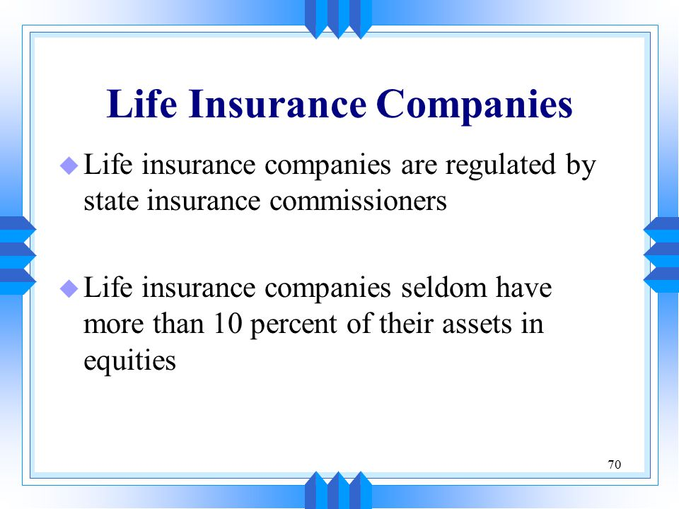 70 Life Insurance Companies u Life insurance companies are regulated by state insurance commissioners u Life insurance companies seldom have more than 10 percent of their assets in equities