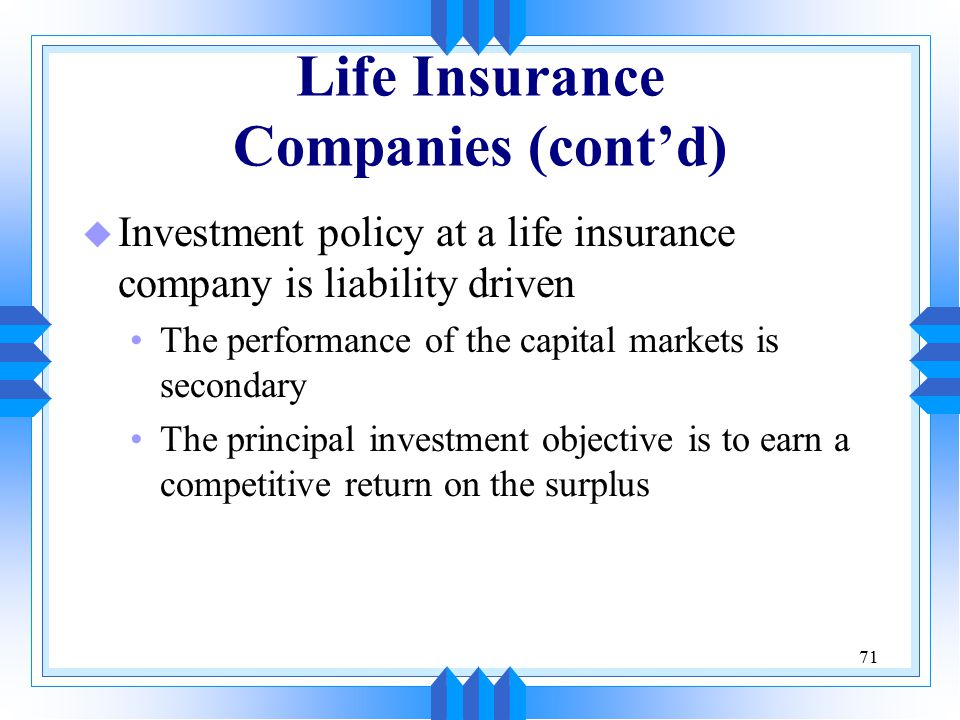 71 Life Insurance Companies (cont'd) u Investment policy at a life insurance company is liability driven The performance of the capital markets is secondary The principal investment objective is to earn a competitive return on the surplus