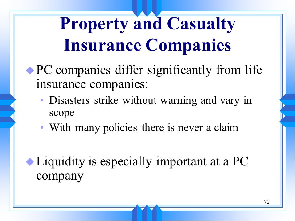 72 Property and Casualty Insurance Companies u PC companies differ significantly from life insurance companies: Disasters strike without warning and vary in scope With many policies there is never a claim u Liquidity is especially important at a PC company