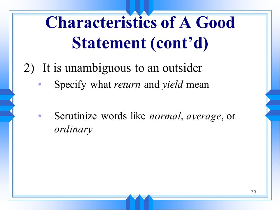 75 Characteristics of A Good Statement (cont'd) 2)It is unambiguous to an outsider Specify what return and yield mean Scrutinize words like normal, average, or ordinary