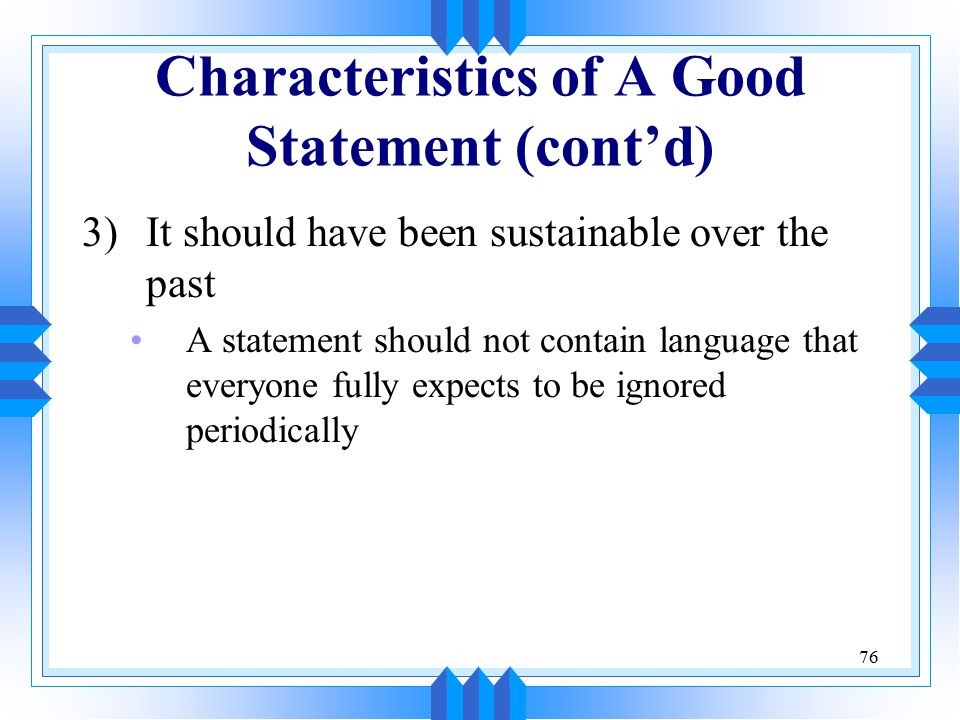76 Characteristics of A Good Statement (cont'd) 3)It should have been sustainable over the past A statement should not contain language that everyone fully expects to be ignored periodically