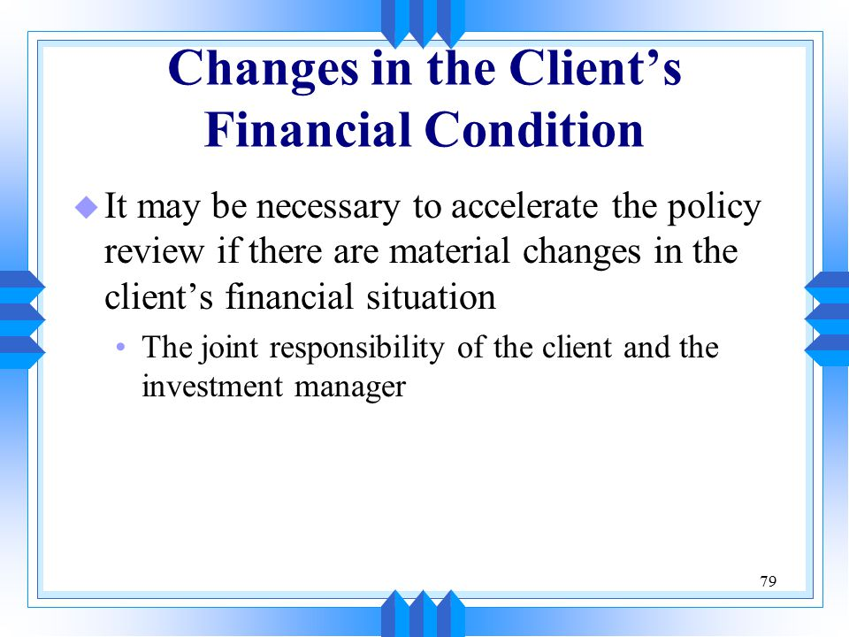 79 Changes in the Client's Financial Condition u It may be necessary to accelerate the policy review if there are material changes in the client's fin