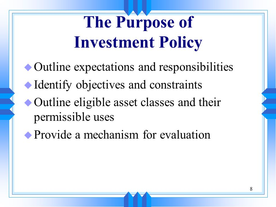 8 The Purpose of Investment Policy u Outline expectations and responsibilities u Identify objectives and constraints u Outline eligible asset classes and their permissible uses u Provide a mechanism for evaluation