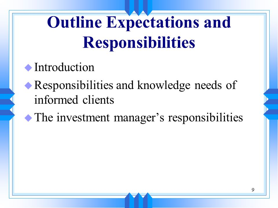 9 Outline Expectations and Responsibilities u Introduction u Responsibilities and knowledge needs of informed clients u The investment manager's respo