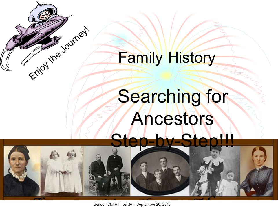 Benson Stake Fireside – September 26, 2010 Searching for Ancestors Step-by-Step!!.