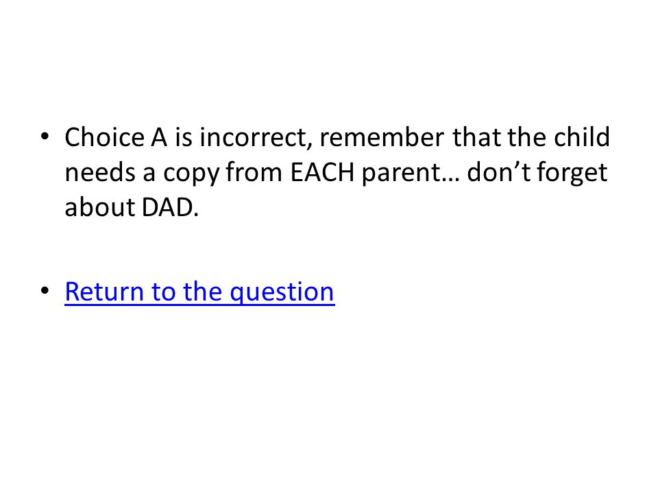 Choice A is incorrect, remember that the child needs a copy from EACH parent… don't forget about DAD. Return to the question