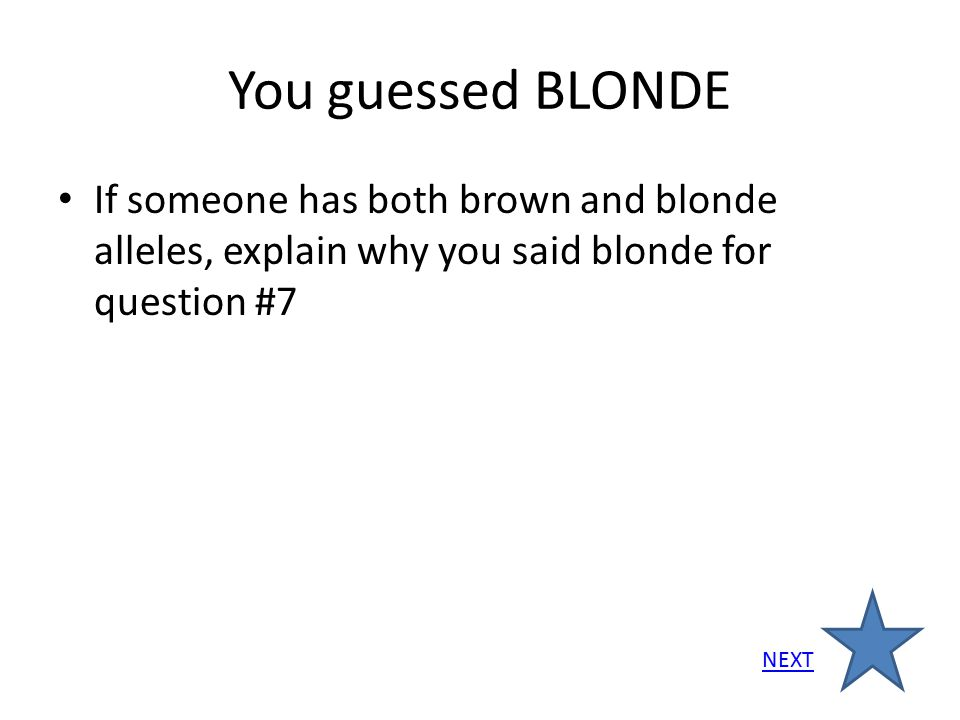 You guessed BLONDE If someone has both brown and blonde alleles, explain why you said blonde for question #7 NEXT