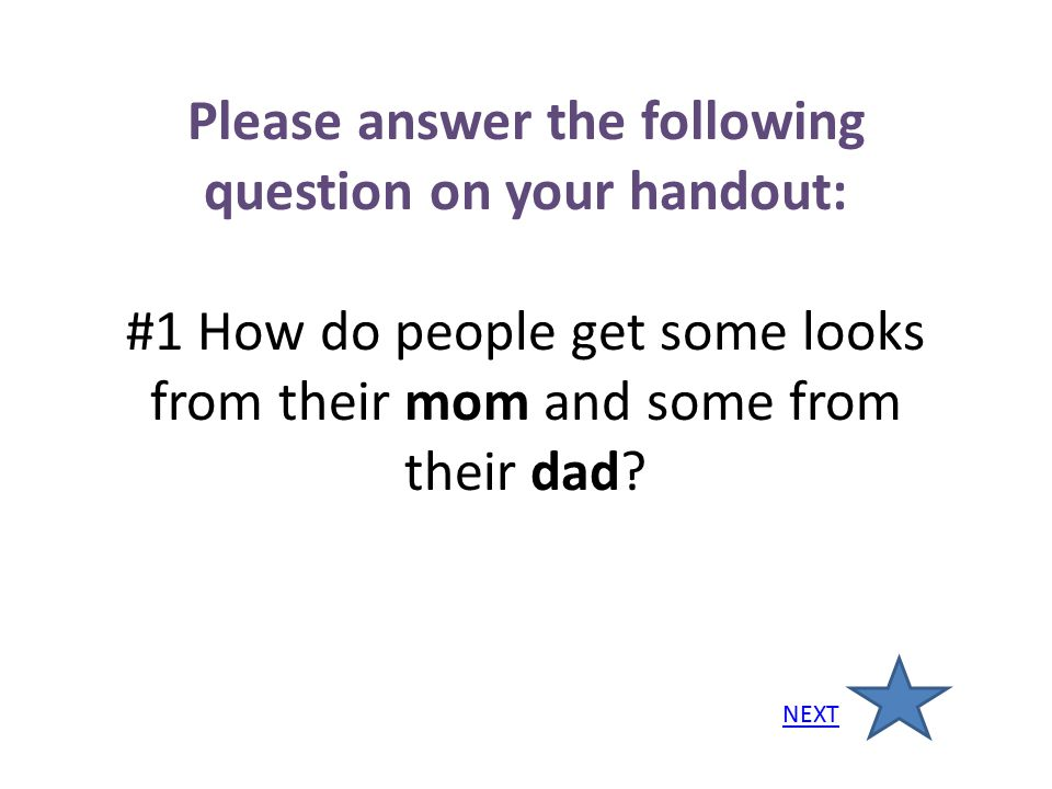 Please answer the following question on your handout: #1 How do people get some looks from their mom and some from their dad? NEXT
