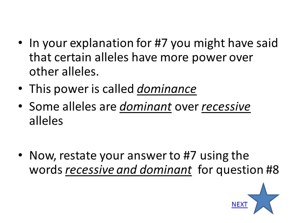 In your explanation for #7 you might have said that certain alleles have more power over other alleles. This power is called dominance Some alleles ar