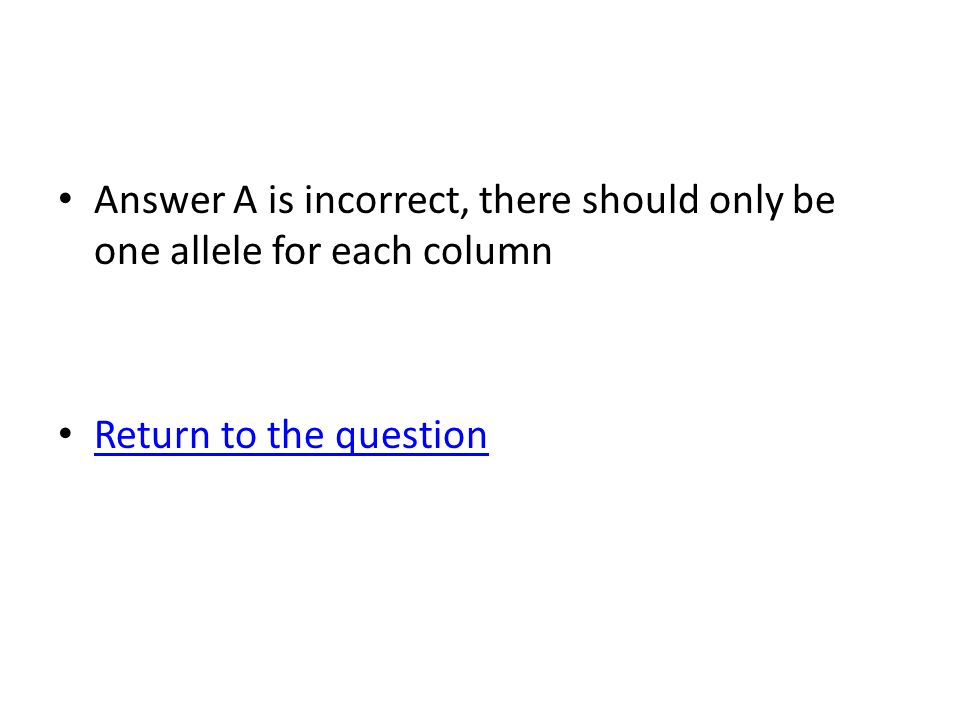 Answer A is incorrect, there should only be one allele for each column Return to the question