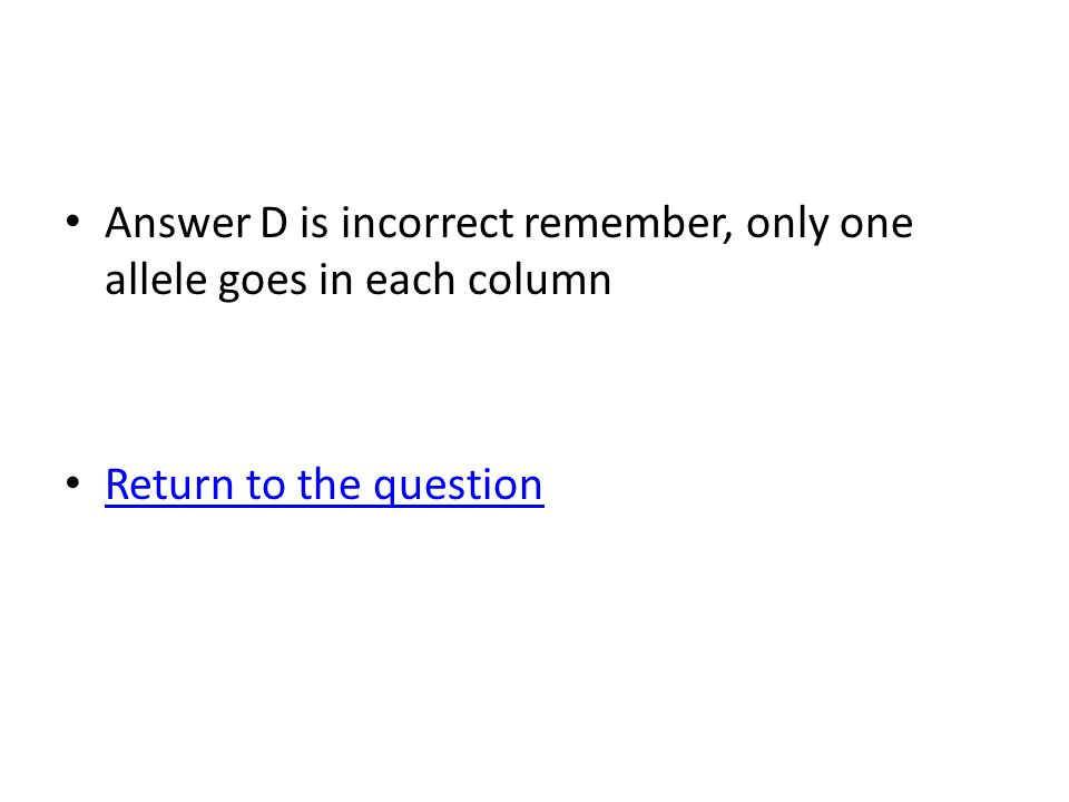 Answer D is incorrect remember, only one allele goes in each column Return to the question