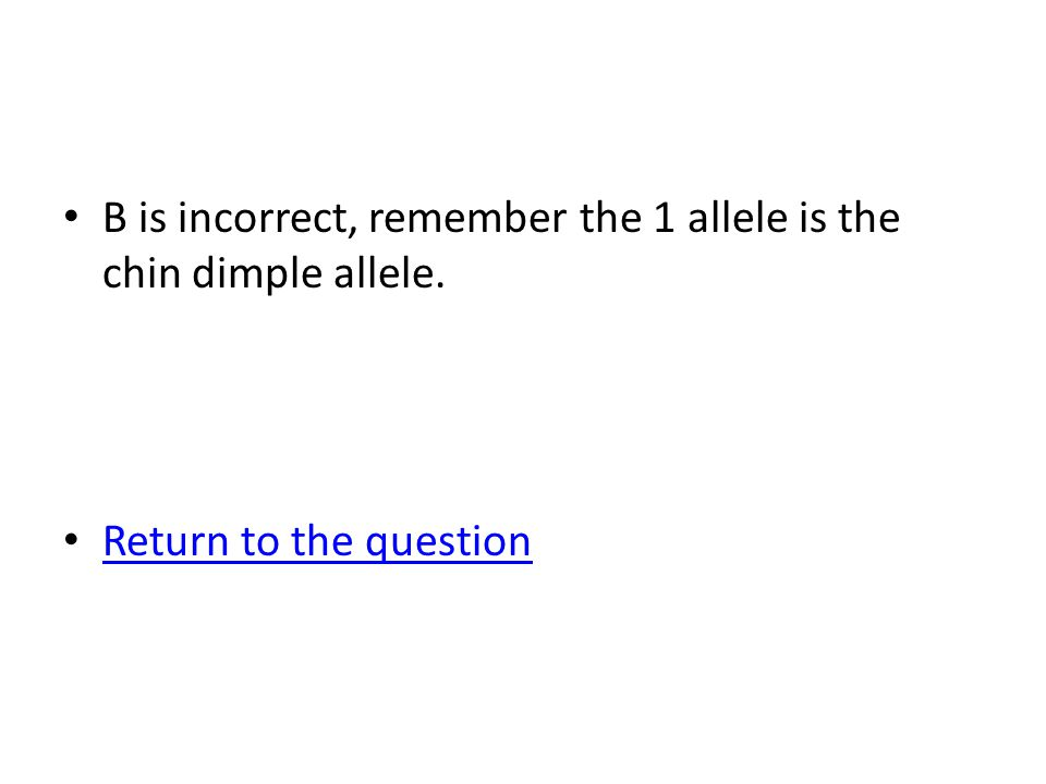 B is incorrect, remember the 1 allele is the chin dimple allele. Return to the question