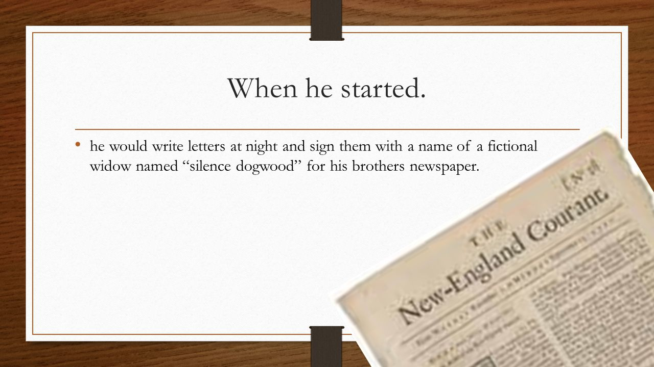 "When he started. he would write letters at night and sign them with a name of a fictional widow named ""silence dogwood"" for his brothers newspaper."