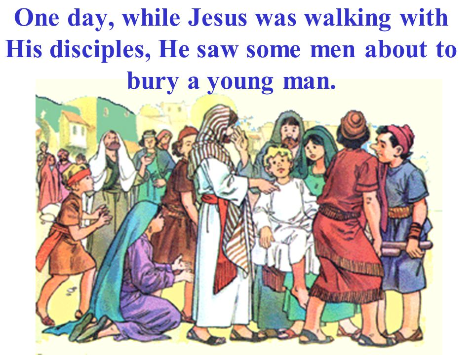 One day, while Jesus was walking with His disciples, He saw some men about to bury a young man.