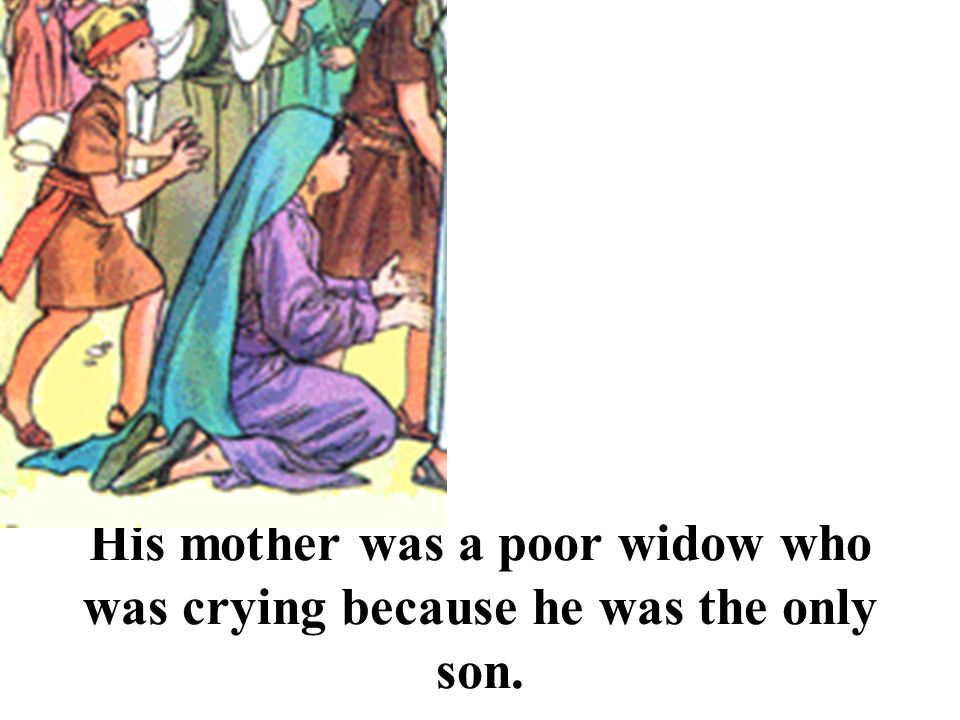 His mother was a poor widow who was crying because he was the only son.