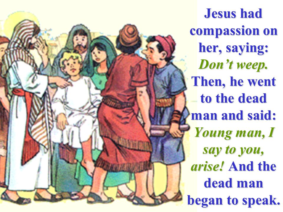 Jesus had compassion on her, saying: Don't weep. Then, he went to the dead man and said: Young man, I say to you, arise! And the dead man began to spe