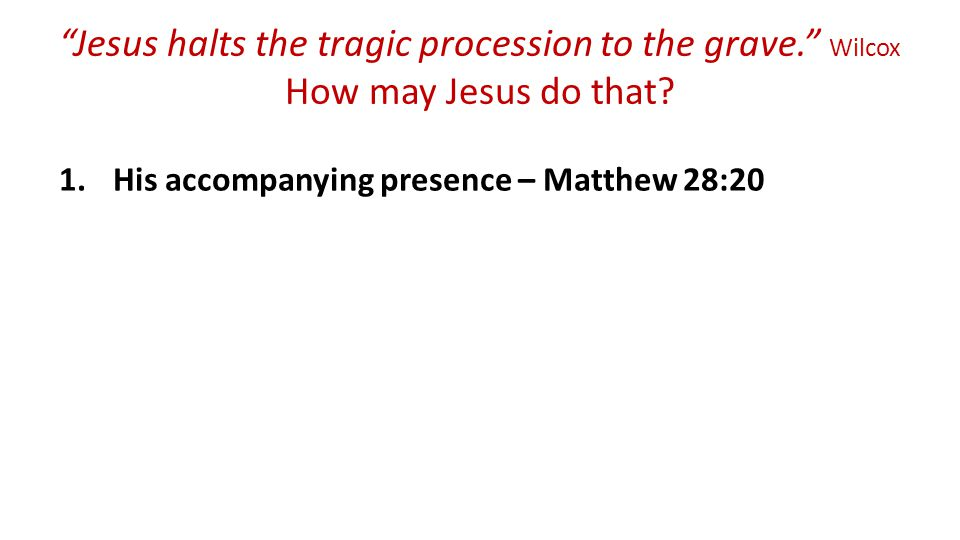 Jesus halts the tragic procession to the grave. Wilcox How may Jesus do that.