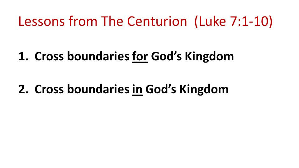 Lessons from The Centurion (Luke 7:1-10) 1. Cross boundaries for God's Kingdom 2.