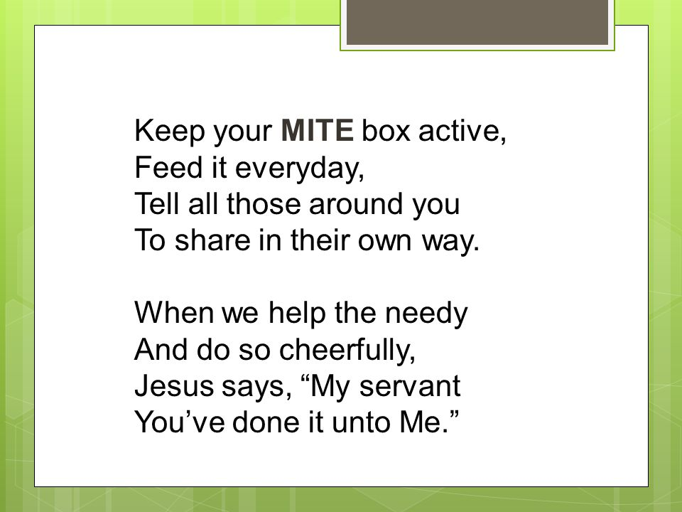 Keep your MITE box active, Feed it everyday, Tell all those around you To share in their own way. When we help the needy And do so cheerfully, Jesus s