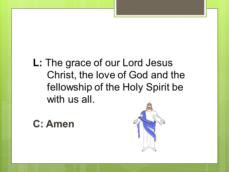 L: The grace of our Lord Jesus Christ, the love of God and the fellowship of the Holy Spirit be with us all. C: Amen