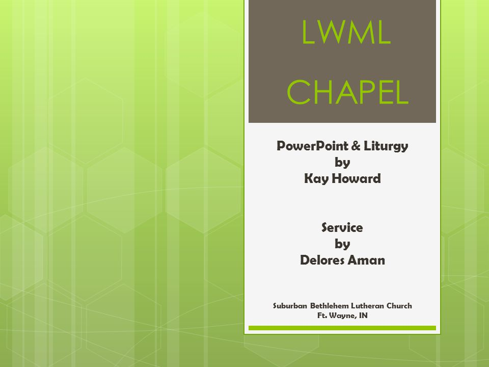 LWML CHAPEL PowerPoint & Liturgy by Kay Howard Service by Delores Aman Suburban Bethlehem Lutheran Church Ft. Wayne, IN