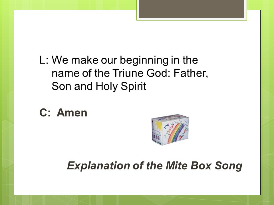 L: We make our beginning in the name of the Triune God: Father, Son and Holy Spirit C: Amen Explanation of the Mite Box Song