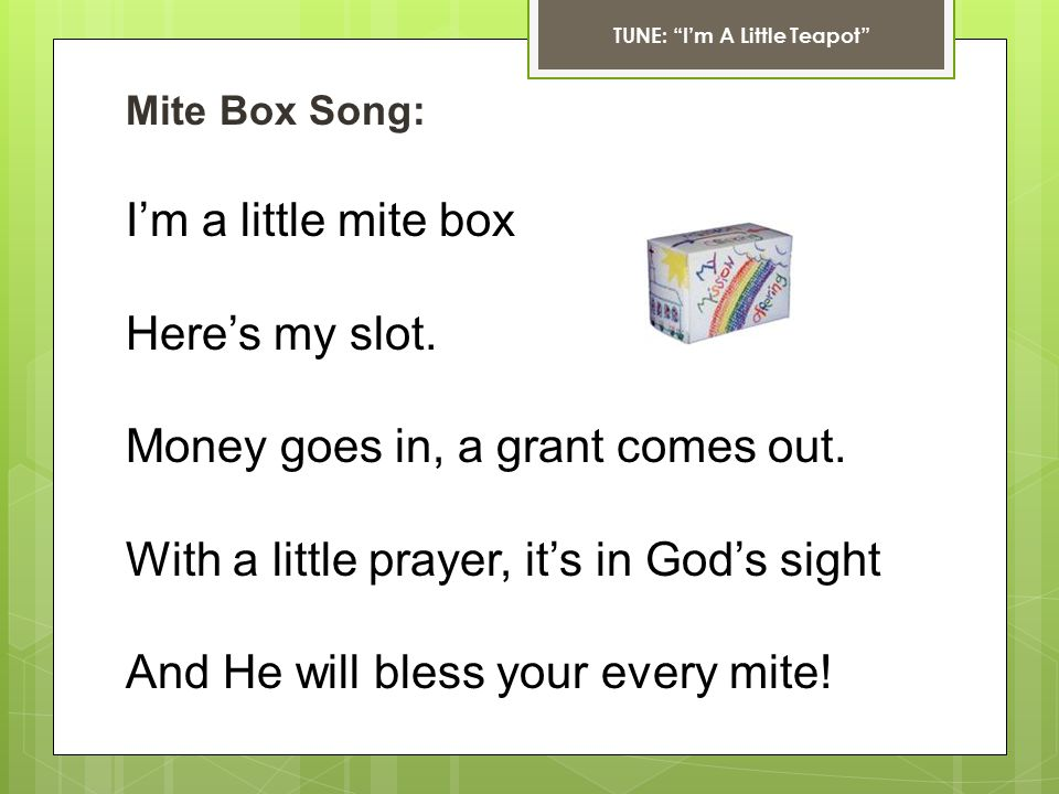 Mite Box Song: I'm a little mite box Here's my slot. Money goes in, a grant comes out. With a little prayer, it's in God's sight And He will bless you