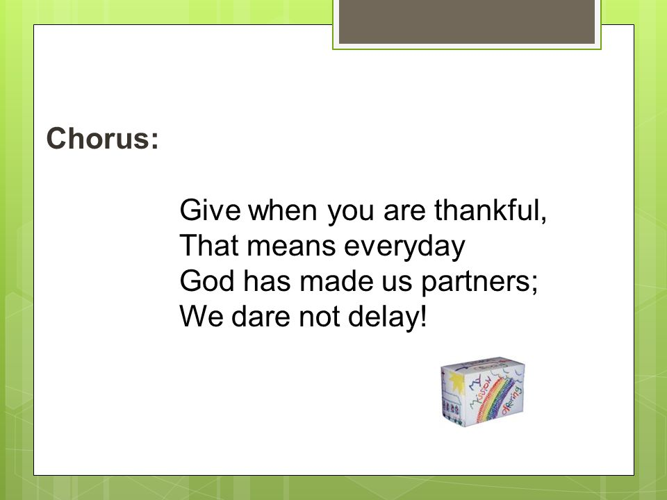 Chorus: Give when you are thankful, That means everyday God has made us partners; We dare not delay!