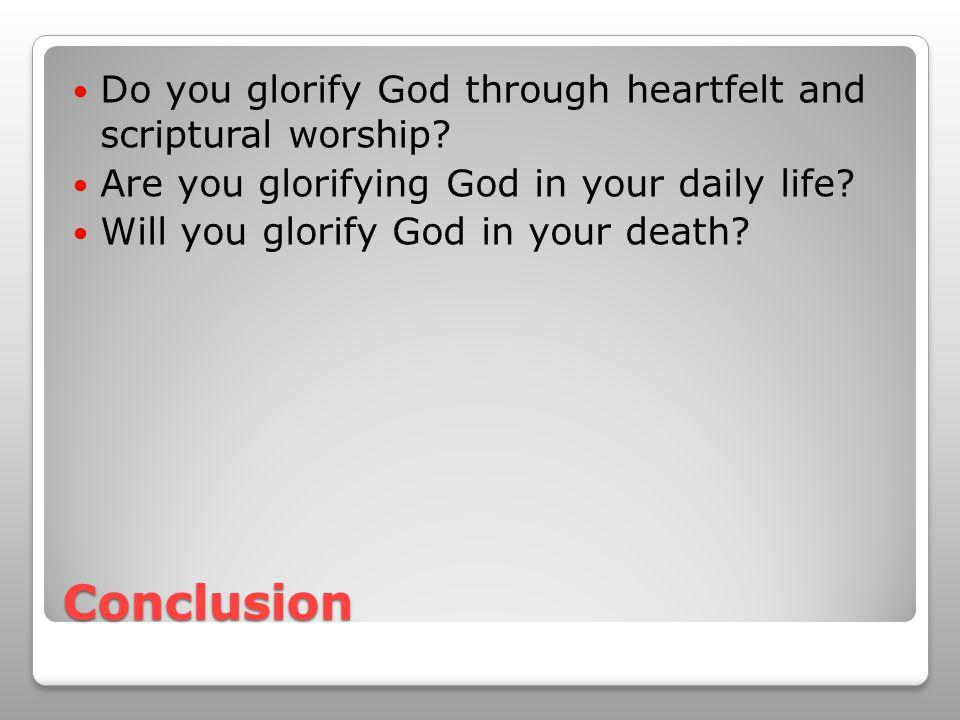 Conclusion Do you glorify God through heartfelt and scriptural worship? Are you glorifying God in your daily life? Will you glorify God in your death?