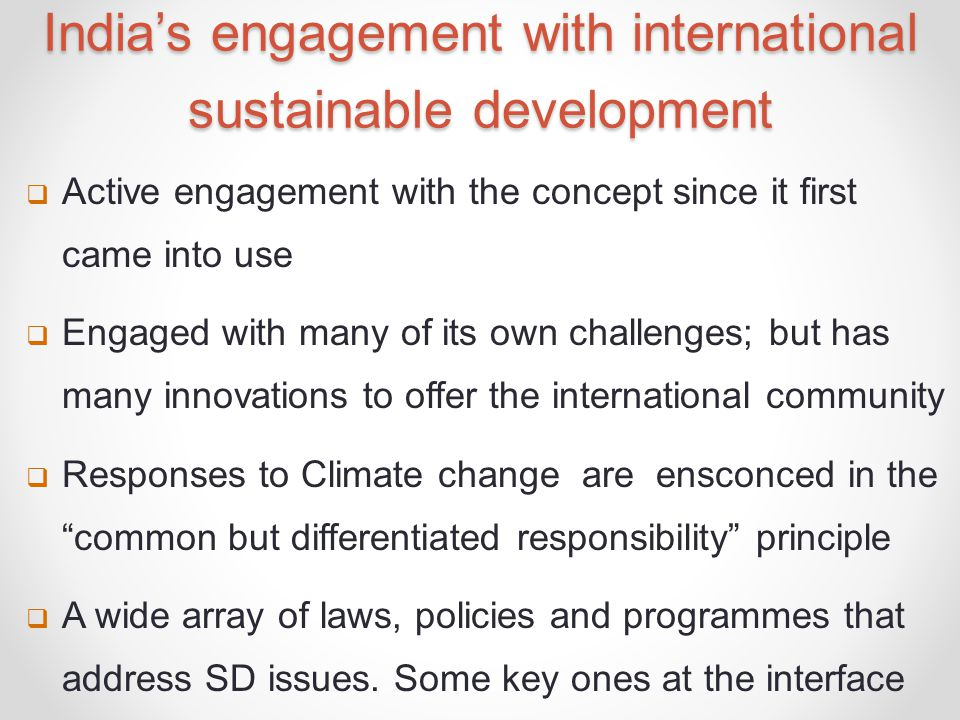 India's engagement with international sustainable development  Active engagement with the concept since it first came into use  Engaged with many of its own challenges; but has many innovations to offer the international community  Responses to Climate change are ensconced in the common but differentiated responsibility principle  A wide array of laws, policies and programmes that address SD issues.