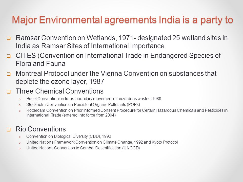 Major Environmental agreements India is a party to  Ramsar Convention on Wetlands, 1971- designated 25 wetland sites in India as Ramsar Sites of International Importance  CITES (Convention on International Trade in Endangered Species of Flora and Fauna  Montreal Protocol under the Vienna Convention on substances that deplete the ozone layer, 1987  Three Chemical Conventions o Basel Convention on trans-boundary movement of hazardous wastes, 1989 o Stockholm Convention on Persistent Organic Pollutants (POPs) o Rotterdam Convention on Prior Informed Consent Procedure for Certain Hazardous Chemicals and Pesticides in International Trade (entered into force from 2004)  Rio Conventions o Convention on Biological Diversity (CBD), 1992 o United Nations Framework Convention on Climate Change, 1992 and Kyoto Protocol o United Nations Convention to Combat Desertification (UNCCD)