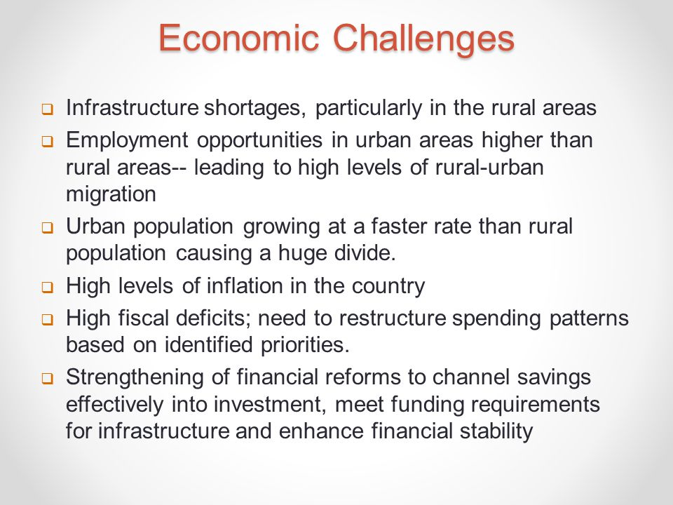 Economic Challenges  Infrastructure shortages, particularly in the rural areas  Employment opportunities in urban areas higher than rural areas-- leading to high levels of rural-urban migration  Urban population growing at a faster rate than rural population causing a huge divide.