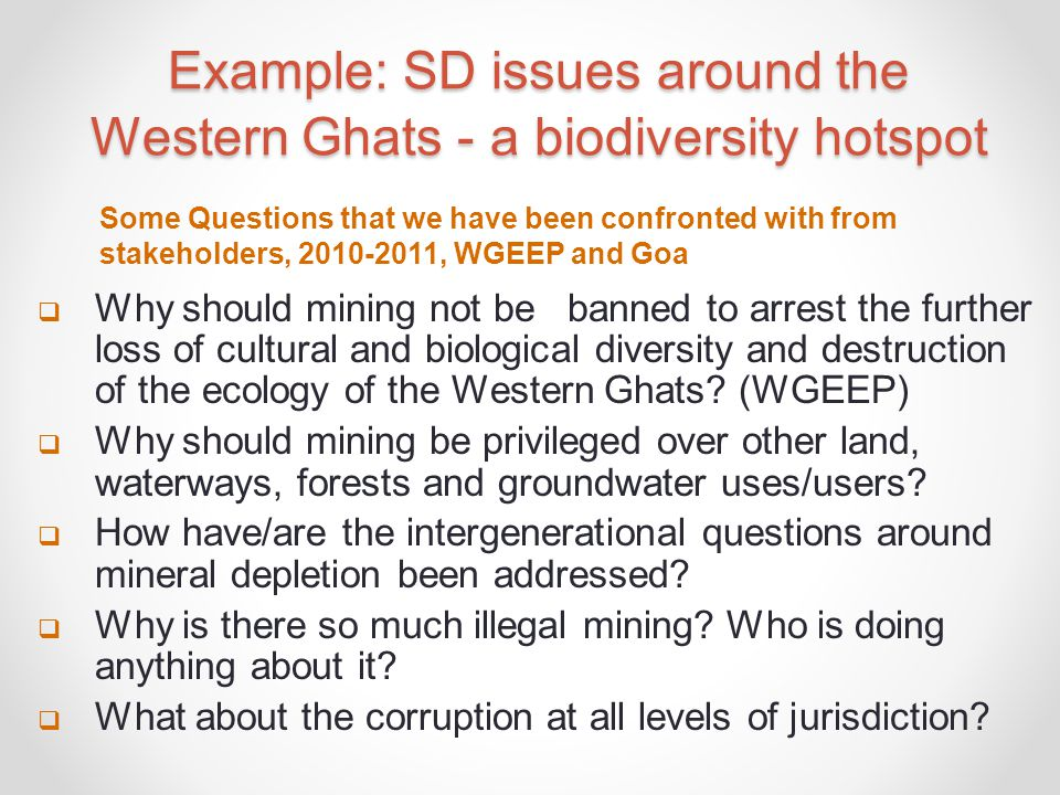 Example: SD issues around the Western Ghats - a biodiversity hotspot  Why should mining not be banned to arrest the further loss of cultural and biological diversity and destruction of the ecology of the Western Ghats.
