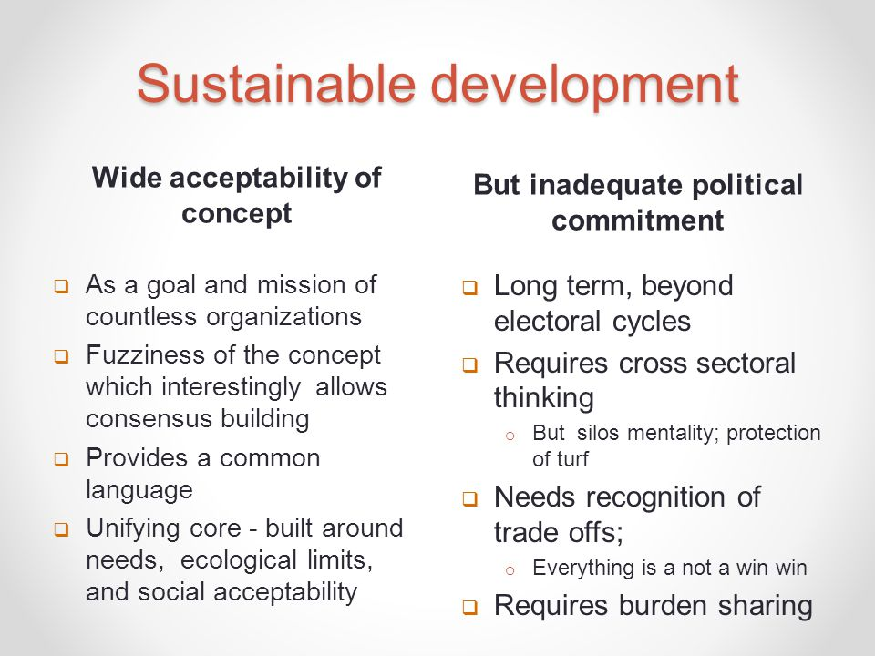 Wide acceptability of concept But inadequate political commitment  As a goal and mission of countless organizations  Fuzziness of the concept which interestingly allows consensus building  Provides a common language  Unifying core - built around needs, ecological limits, and social acceptability  Long term, beyond electoral cycles  Requires cross sectoral thinking o But silos mentality; protection of turf  Needs recognition of trade offs; o Everything is a not a win win  Requires burden sharing
