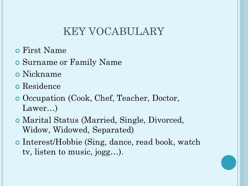 KEY VOCABULARY First Name Surname or Family Name Nickname Residence Occupation (Cook, Chef, Teacher, Doctor, Lawer…) Marital Status (Married, Single, Divorced, Widow, Widowed, Separated) Interest/Hobbie (Sing, dance, read book, watch tv, listen to music, jogg…).
