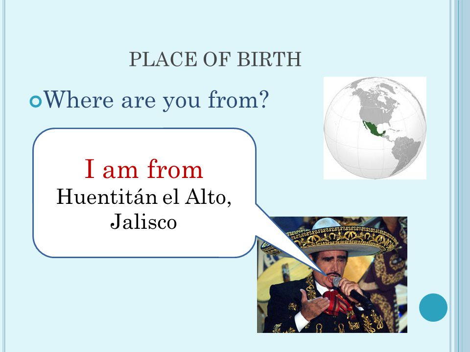 PLACE OF BIRTH Where are you from I am from Huentitán el Alto, Jalisco