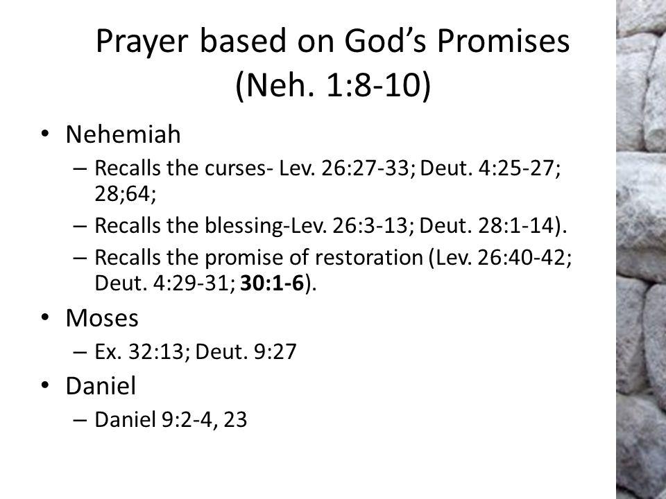 Prayer based on God's Promises (Neh. 1:8-10) Nehemiah – Recalls the curses- Lev. 26:27-33; Deut. 4:25-27; 28;64; – Recalls the blessing-Lev. 26:3-13;