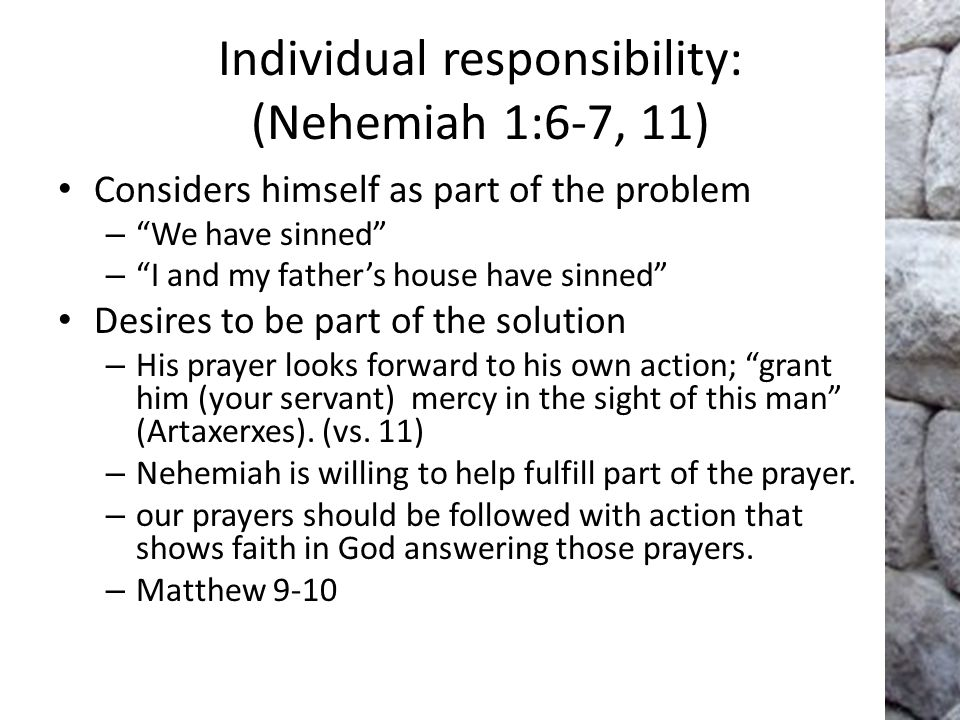Individual responsibility: (Nehemiah 1:6-7, 11) Considers himself as part of the problem – We have sinned – I and my father's house have sinned Desires to be part of the solution – His prayer looks forward to his own action; grant him (your servant) mercy in the sight of this man (Artaxerxes).