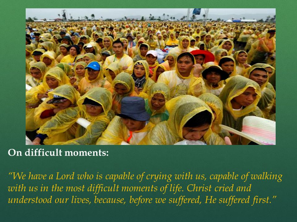 On difficult moments: We have a Lord who is capable of crying with us, capable of walking with us in the most difficult moments of life.