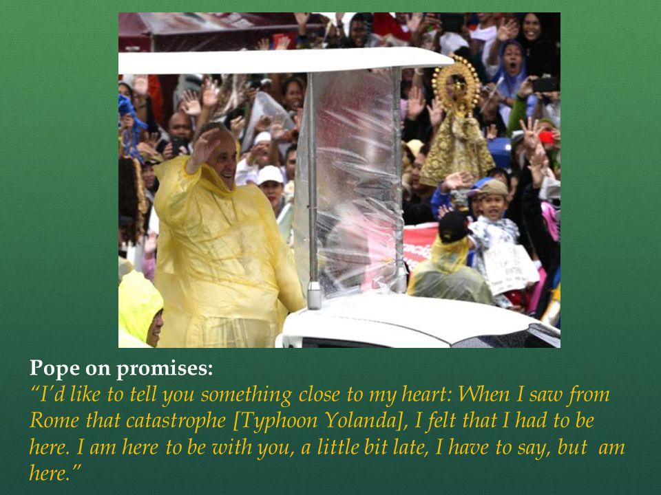 Pope on promises: I'd like to tell you something close to my heart: When I saw from Rome that catastrophe [Typhoon Yolanda], I felt that I had to be here.