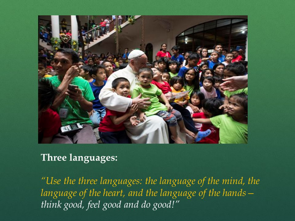 Three languages: Use the three languages: the language of the mind, the language of the heart, and the language of the hands— think good, feel good and do good!