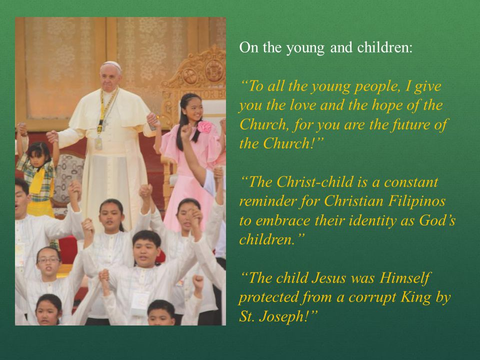 On the young and children: To all the young people, I give you the love and the hope of the Church, for you are the future of the Church! The Christ-child is a constant reminder for Christian Filipinos to embrace their identity as God's children. The child Jesus was Himself protected from a corrupt King by St.