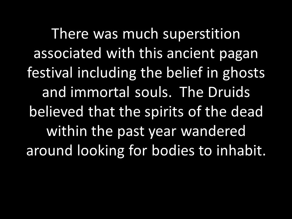 It was a pagan belief that on Halloween, the souls of the dead return to their original homes.