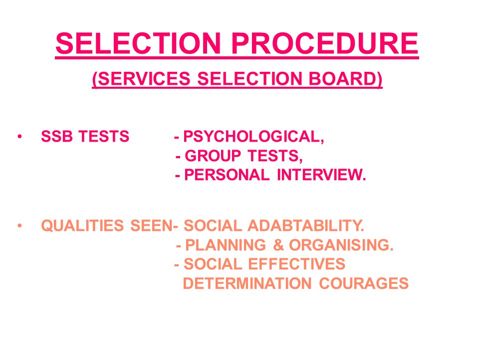 SELECTION PROCEDURE (SERVICES SELECTION BOARD) SSB TESTS - PSYCHOLOGICAL, - GROUP TESTS, - PERSONAL INTERVIEW. QUALITIES SEEN- SOCIAL ADABTABILITY. -