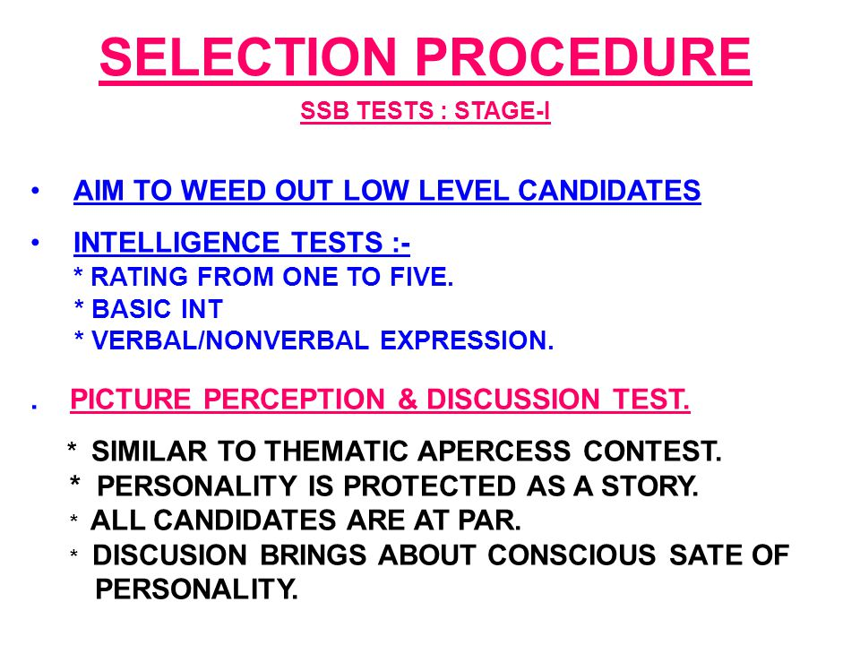 SELECTION PROCEDURE SSB TESTS : STAGE-I AIM TO WEED OUT LOW LEVEL CANDIDATES INTELLIGENCE TESTS :- * RATING FROM ONE TO FIVE.